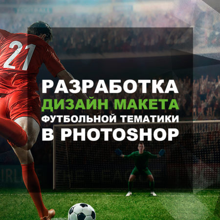 Разработка Дизайн Макета Футбольной Тематики в Photoshop.